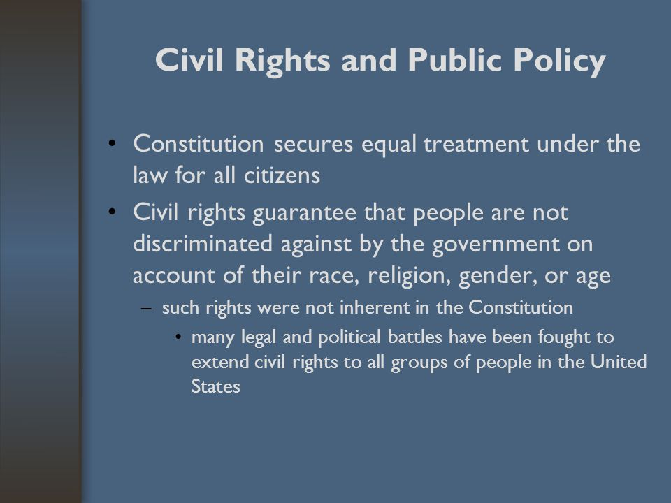 Civil Rights and Public Policy Constitution secures equal treatment under the law for all citizens Civil rights guarantee that people are not discrimi