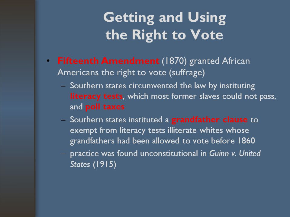 Getting and Using the Right to Vote Fifteenth Amendment (1870) granted African Americans the right to vote (suffrage) –Southern states circumvented th