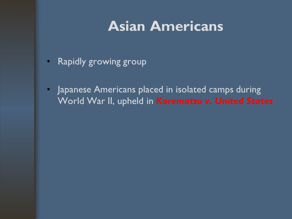Asian Americans Rapidly growing group Japanese Americans placed in isolated camps during World War II, upheld in Korematsu v. United States