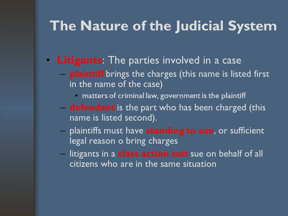 The Nature of the Judicial System Litigants: The parties involved in a case –plaintiff brings the charges (this name is listed first in the name of th