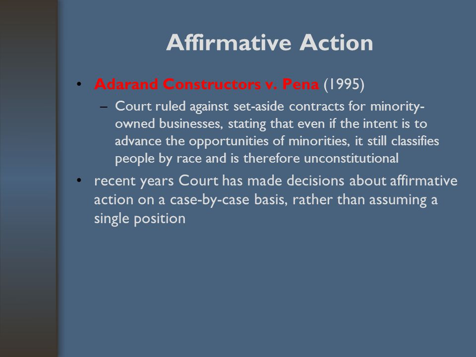 Affirmative Action Adarand Constructors v. Pena (1995) –Court ruled against set-aside contracts for minority- owned businesses, stating that even if t