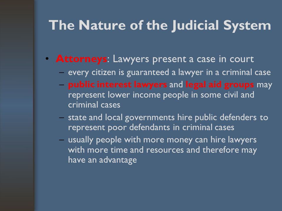 The Nature of the Judicial System Attorneys: Lawyers present a case in court –every citizen is guaranteed a lawyer in a criminal case –public interest