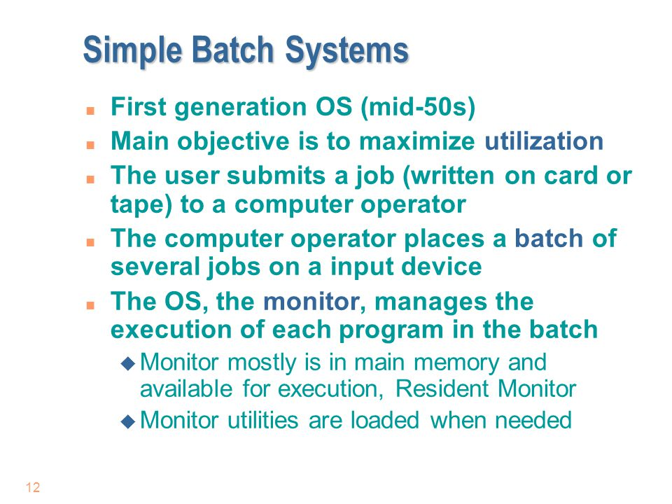 12 Simple Batch Systems n First generation OS (mid-50s) n Main objective is to maximize utilization n The user submits a job (written on card or tape)
