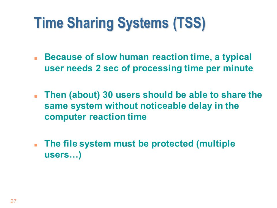 27 Time Sharing Systems (TSS) n Because of slow human reaction time, a typical user needs 2 sec of processing time per minute n Then (about) 30 users
