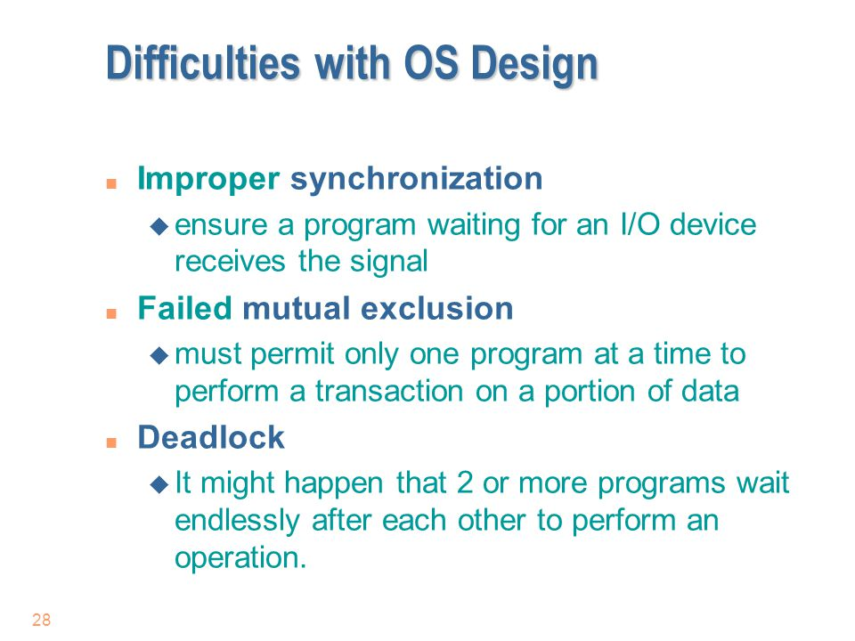 28 Difficulties with OS Design n Improper synchronization u ensure a program waiting for an I/O device receives the signal n Failed mutual exclusion u