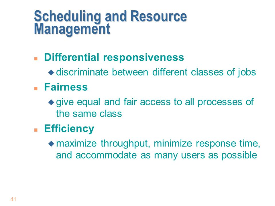 41 Scheduling and Resource Management n Differential responsiveness u discriminate between different classes of jobs n Fairness u give equal and fair