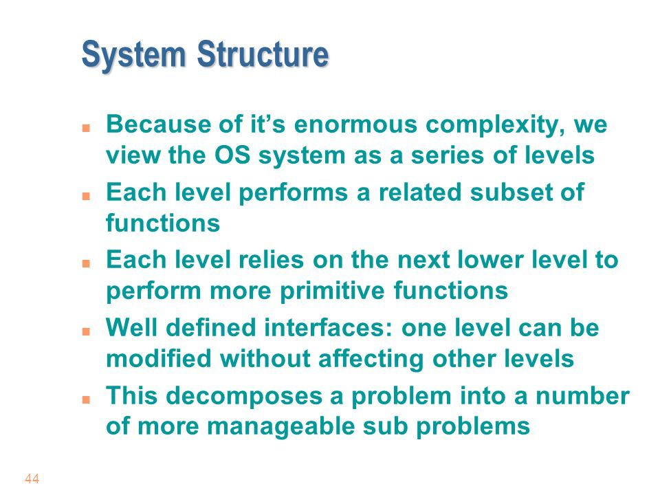 44 System Structure n Because of it's enormous complexity, we view the OS system as a series of levels n Each level performs a related subset of funct