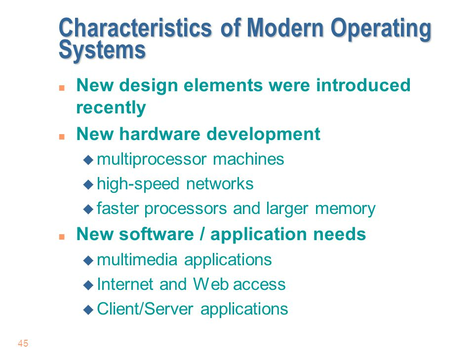 45 Characteristics of Modern Operating Systems n New design elements were introduced recently n New hardware development u multiprocessor machines u h