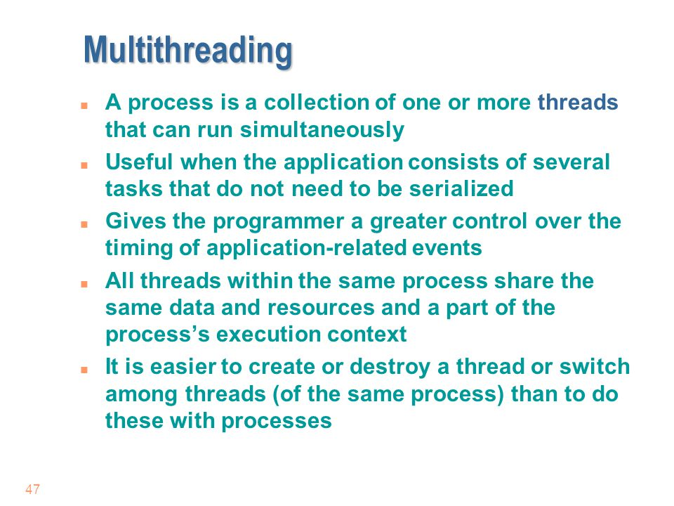 47 Multithreading n A process is a collection of one or more threads that can run simultaneously n Useful when the application consists of several tas