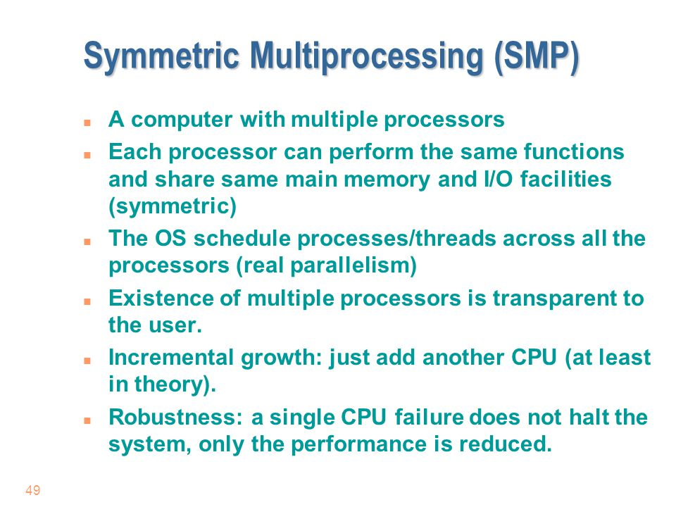 49 Symmetric Multiprocessing (SMP) n A computer with multiple processors n Each processor can perform the same functions and share same main memory an