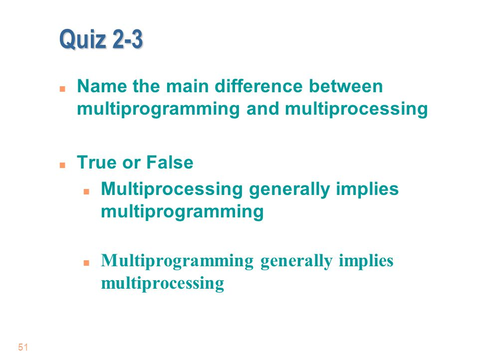 Quiz 2-3 51 n Name the main difference between multiprogramming and multiprocessing n True or False n Multiprocessing generally implies multiprogrammi