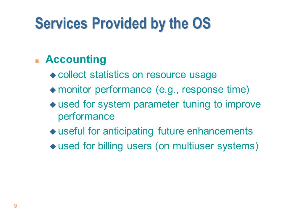 9 Services Provided by the OS n Accounting u collect statistics on resource usage u monitor performance (e.g., response time) u used for system parame