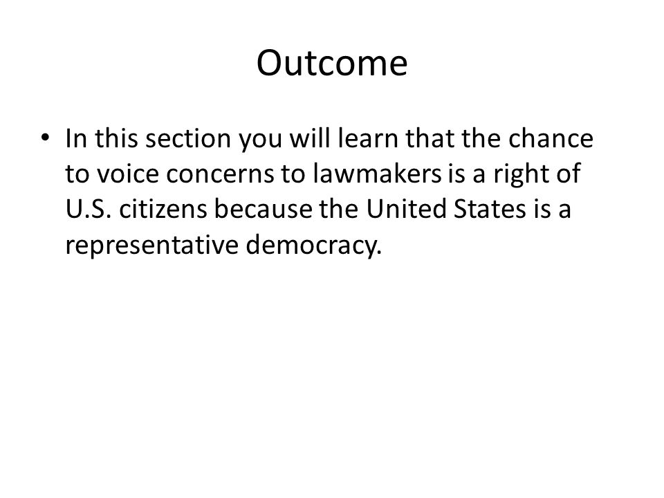 Outcome In this section you will learn that the chance to voice concerns to lawmakers is a right of U.S.