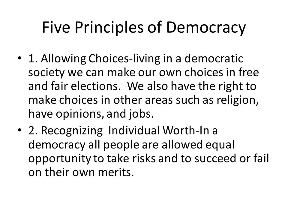 Five Principles of Democracy 1. Allowing Choices-living in a democratic society we can make our own choices in free and fair elections. We also have t