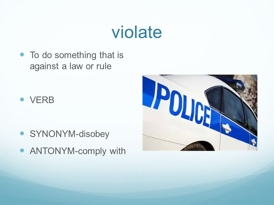 violate To do something that is against a law or rule VERB SYNONYM-disobey ANTONYM-comply with