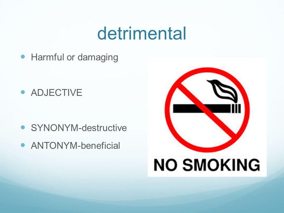 detrimental Harmful or damaging ADJECTIVE SYNONYM-destructive ANTONYM-beneficial