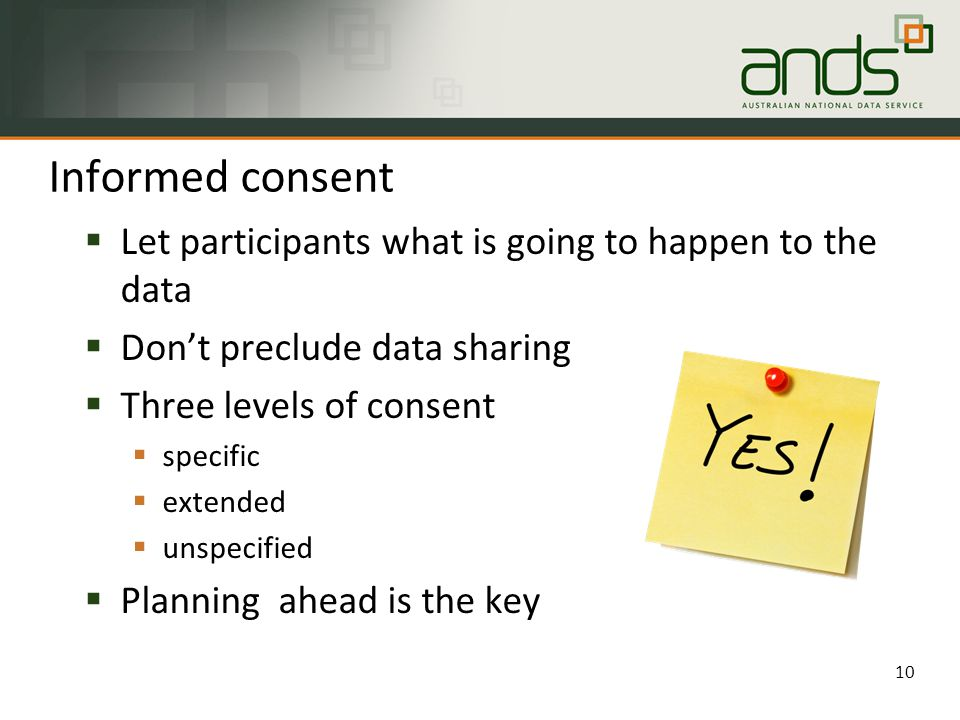  Let participants what is going to happen to the data  Don't preclude data sharing  Three levels of consent  specific  extended  unspecified  Planning ahead is the key Informed consent 10