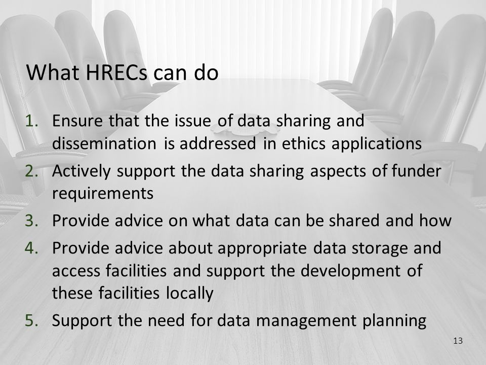 What HRECs can do 1.Ensure that the issue of data sharing and dissemination is addressed in ethics applications 2.Actively support the data sharing aspects of funder requirements 3.Provide advice on what data can be shared and how 4.Provide advice about appropriate data storage and access facilities and support the development of these facilities locally 5.Support the need for data management planning 13