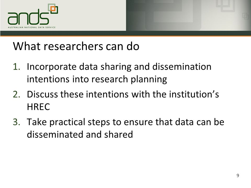 What researchers can do 1.Incorporate data sharing and dissemination intentions into research planning 2.Discuss these intentions with the institution's HREC 3.Take practical steps to ensure that data can be disseminated and shared 9