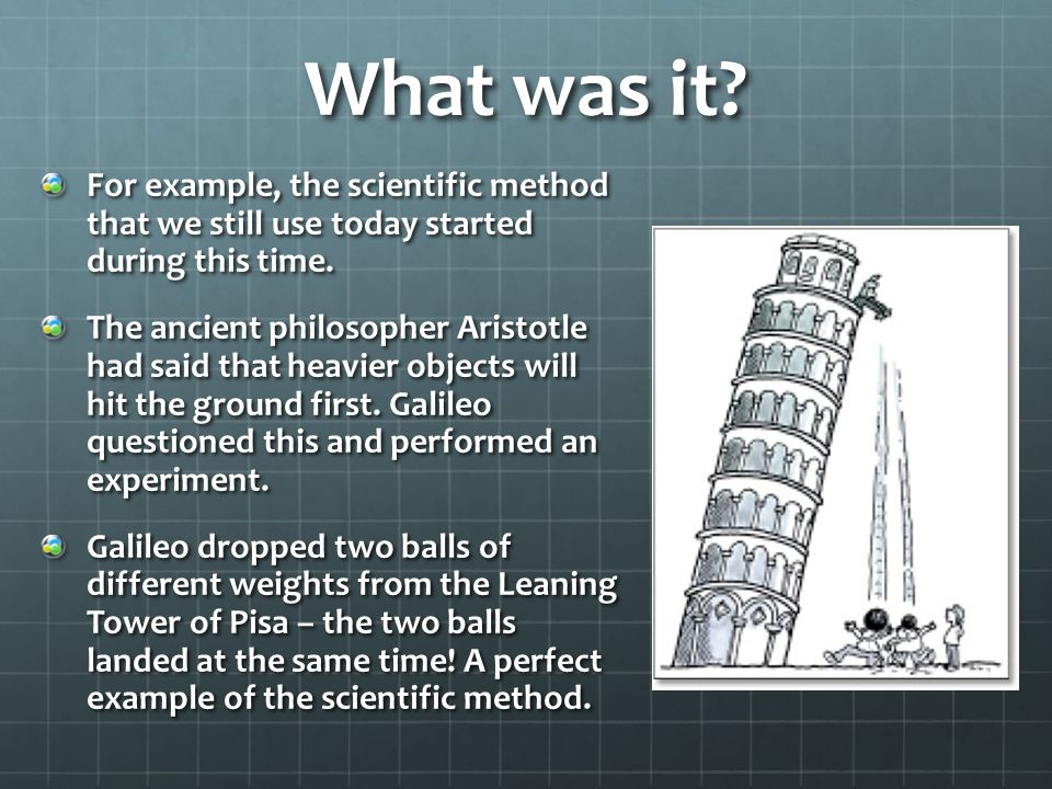 What was it. For example, the scientific method that we still use today started during this time.