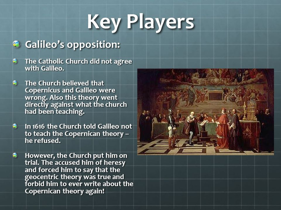 Key Players Galileo's opposition: The Catholic Church did not agree with Galileo.