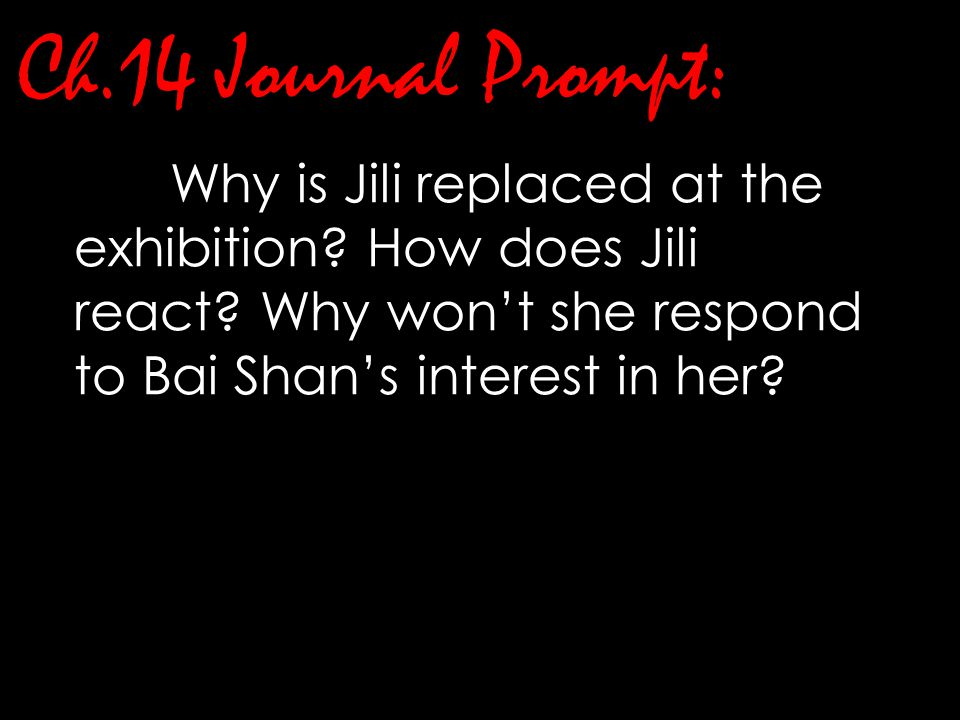 Ch.14 Journal Prompt: Why is Jili replaced at the exhibition? How does Jili react? Why won't she respond to Bai Shan's interest in her?