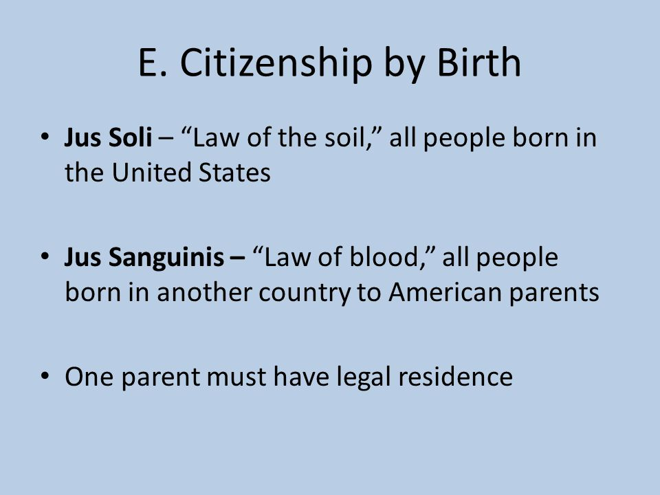 "E. Citizenship by Birth Jus Soli – ""Law of the soil,"" all people born in the United States Jus Sanguinis – ""Law of blood,"" all people born in another"