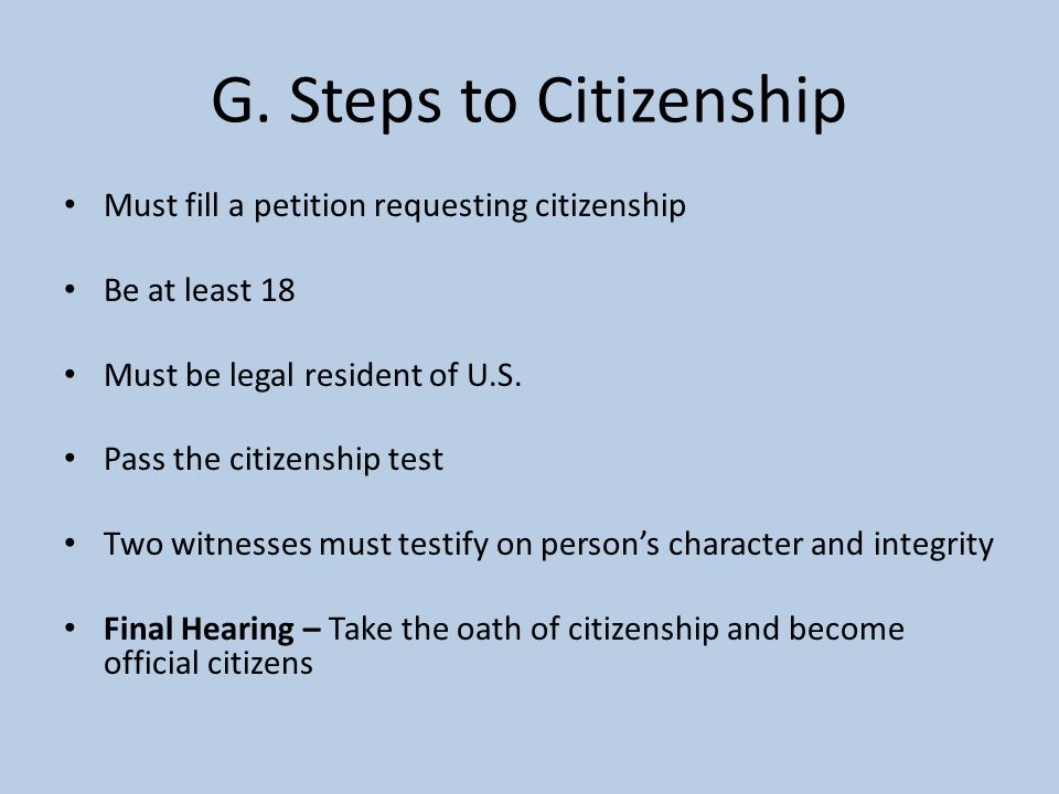 G. Steps to Citizenship Must fill a petition requesting citizenship Be at least 18 Must be legal resident of U.S. Pass the citizenship test Two witnes