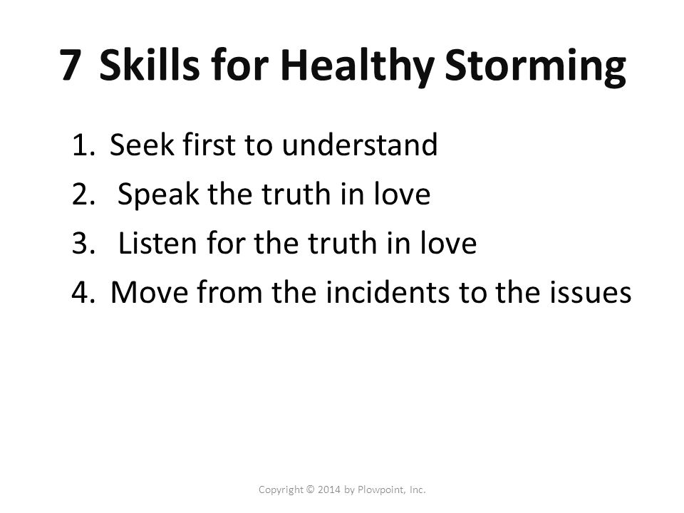 Copyright © 2014 by Plowpoint, Inc. 7 Skills for Healthy Storming 1.Seek first to understand 2.