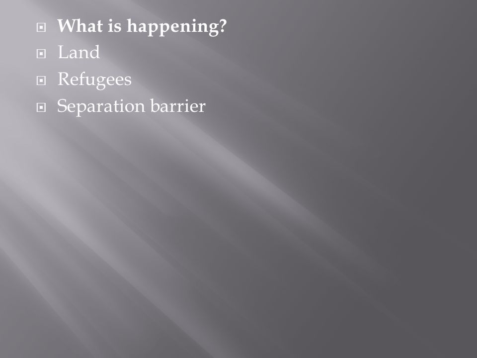  What is happening?  Land  Refugees  Separation barrier