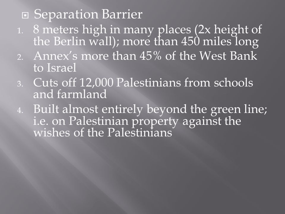  Separation Barrier 1. 8 meters high in many places (2x height of the Berlin wall); more than 450 miles long 2. Annex's more than 45% of the West Ban