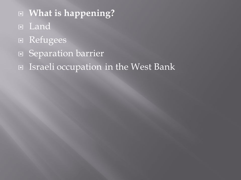  What is happening?  Land  Refugees  Separation barrier  Israeli occupation in the West Bank