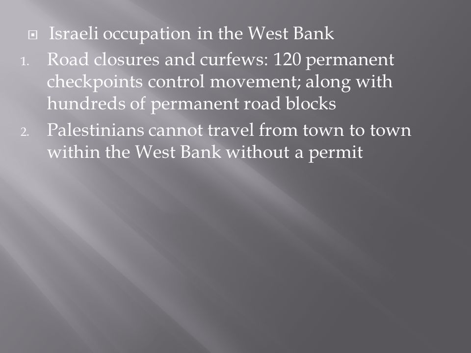 1. Road closures and curfews: 120 permanent checkpoints control movement; along with hundreds of permanent road blocks 2. Palestinians cannot travel f