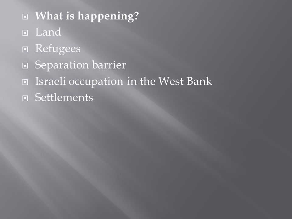  What is happening?  Land  Refugees  Separation barrier  Israeli occupation in the West Bank  Settlements