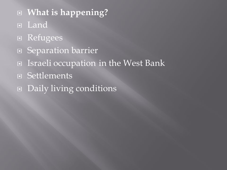  What is happening?  Land  Refugees  Separation barrier  Israeli occupation in the West Bank  Settlements  Daily living conditions