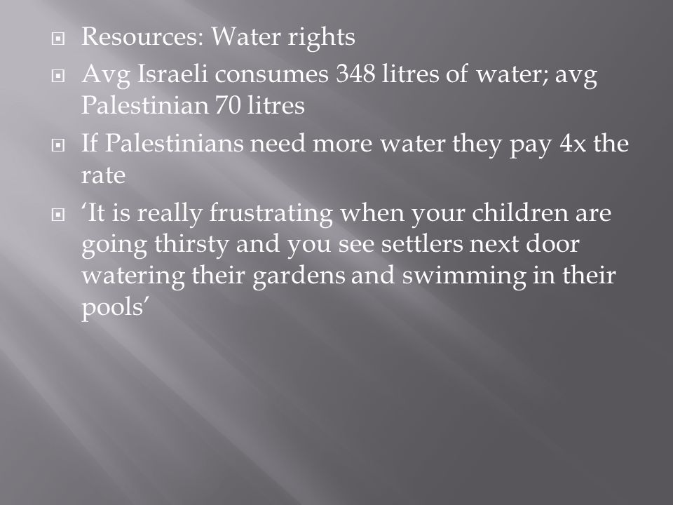  Resources: Water rights  Avg Israeli consumes 348 litres of water; avg Palestinian 70 litres  If Palestinians need more water they pay 4x the rate
