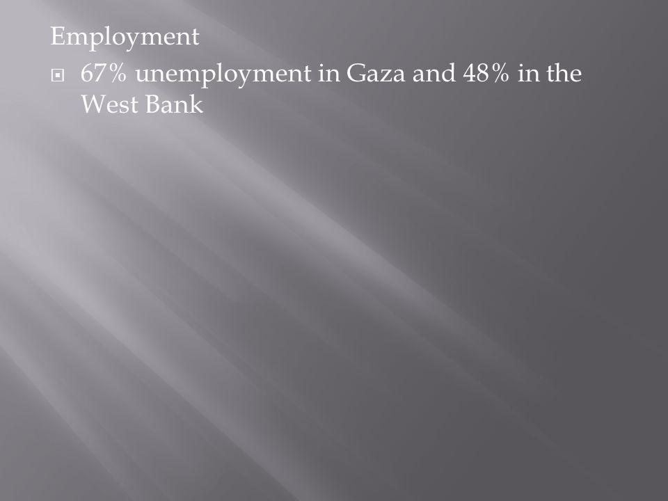 Employment  67% unemployment in Gaza and 48% in the West Bank
