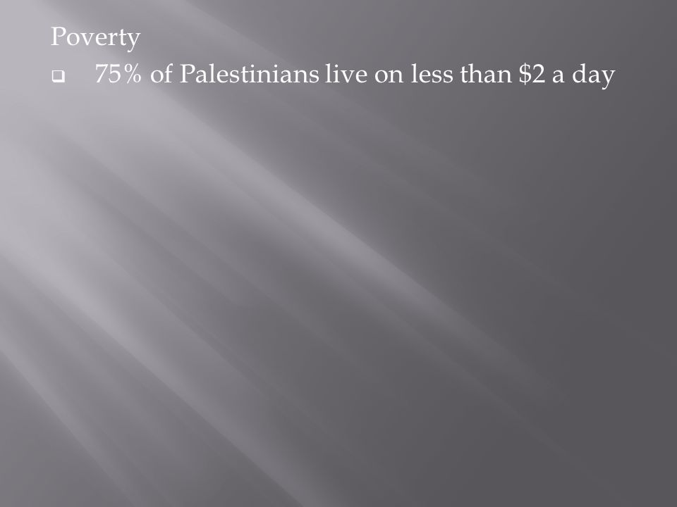 Poverty  75% of Palestinians live on less than $2 a day