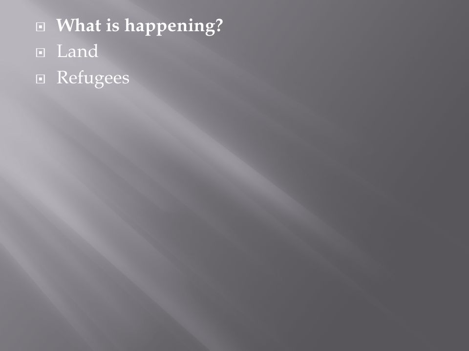  What is happening?  Land  Refugees
