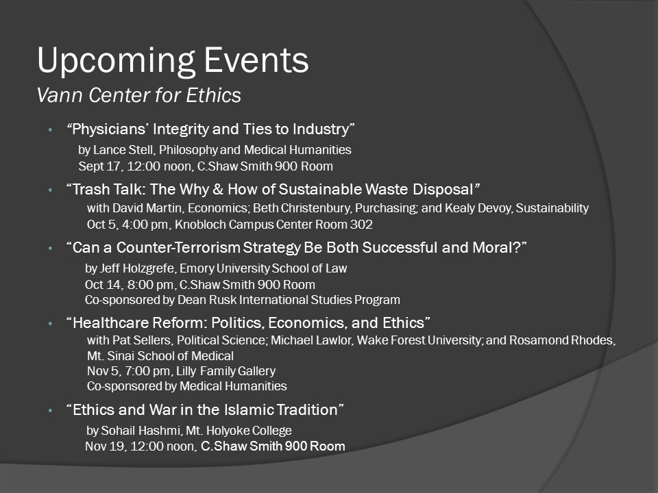 Upcoming Events Vann Center for Ethics Physicians' Integrity and Ties to Industry by Lance Stell, Philosophy and Medical Humanities Sept 17, 12:00 noon, C.Shaw Smith 900 Room Trash Talk: The Why & How of Sustainable Waste Disposal with David Martin, Economics; Beth Christenbury, Purchasing; and Kealy Devoy, Sustainability Oct 5, 4:00 pm, Knobloch Campus Center Room 302 Can a Counter-Terrorism Strategy Be Both Successful and Moral by Jeff Holzgrefe, Emory University School of Law Oct 14, 8:00 pm, C.Shaw Smith 900 Room Co-sponsored by Dean Rusk International Studies Program Healthcare Reform: Politics, Economics, and Ethics with Pat Sellers, Political Science; Michael Lawlor, Wake Forest University; and Rosamond Rhodes, Mt.