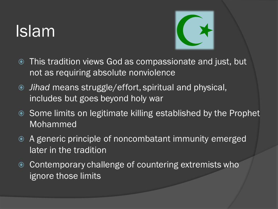 Islam  This tradition views God as compassionate and just, but not as requiring absolute nonviolence  Jihad means struggle/effort, spiritual and physical, includes but goes beyond holy war  Some limits on legitimate killing established by the Prophet Mohammed  A generic principle of noncombatant immunity emerged later in the tradition  Contemporary challenge of countering extremists who ignore those limits