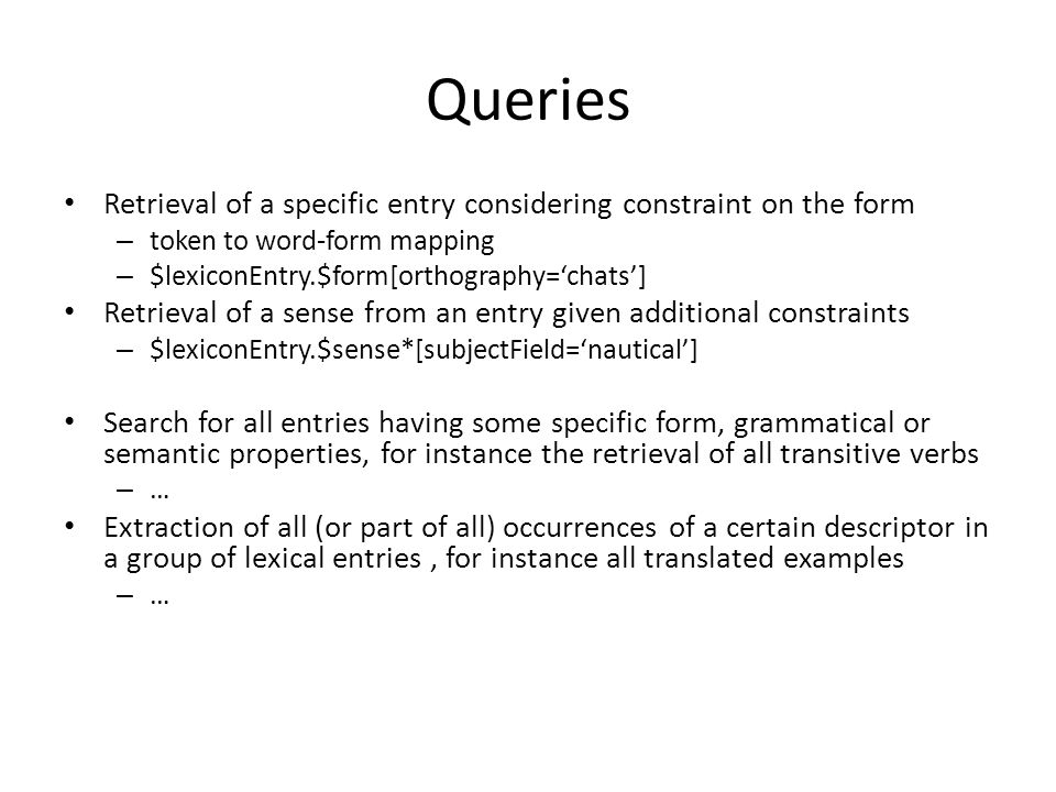 Queries Retrieval of a specific entry considering constraint on the form – token to word-form mapping – $lexiconEntry.$form[orthography='chats'] Retrieval of a sense from an entry given additional constraints – $lexiconEntry.$sense*[subjectField='nautical'] Search for all entries having some specific form, grammatical or semantic properties, for instance the retrieval of all transitive verbs – … Extraction of all (or part of all) occurrences of a certain descriptor in a group of lexical entries, for instance all translated examples – …
