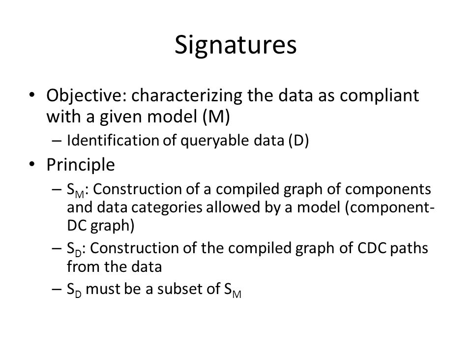 Signatures Objective: characterizing the data as compliant with a given model (M) – Identification of queryable data (D) Principle – S M : Construction of a compiled graph of components and data categories allowed by a model (component- DC graph) – S D : Construction of the compiled graph of CDC paths from the data – S D must be a subset of S M