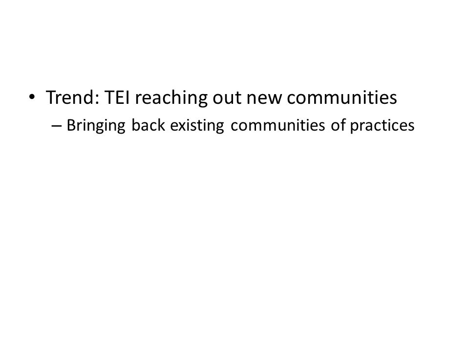 Trend: TEI reaching out new communities – Bringing back existing communities of practices
