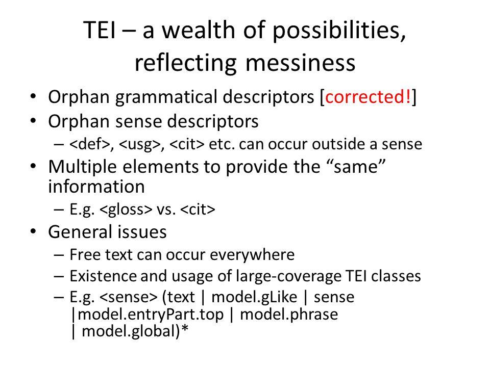 TEI – a wealth of possibilities, reflecting messiness Orphan grammatical descriptors [corrected!] Orphan sense descriptors –,, etc. can occur outside