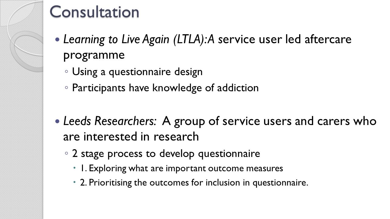 Consultation Learning to Live Again (LTLA): A service user led aftercare programme ◦ Using a questionnaire design ◦ Participants have knowledge of add