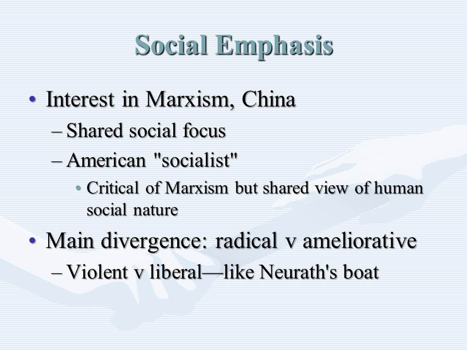 Social Emphasis Interest in Marxism, ChinaInterest in Marxism, China –Shared social focus –American socialist Critical of Marxism but shared view of human social natureCritical of Marxism but shared view of human social nature Main divergence: radical v ameliorativeMain divergence: radical v ameliorative –Violent v liberal—like Neurath s boat