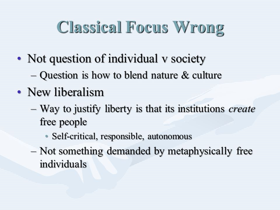 Classical Focus Wrong Not question of individual v societyNot question of individual v society –Question is how to blend nature & culture New liberalismNew liberalism –Way to justify liberty is that its institutions create free people Self-critical, responsible, autonomousSelf-critical, responsible, autonomous –Not something demanded by metaphysically free individuals