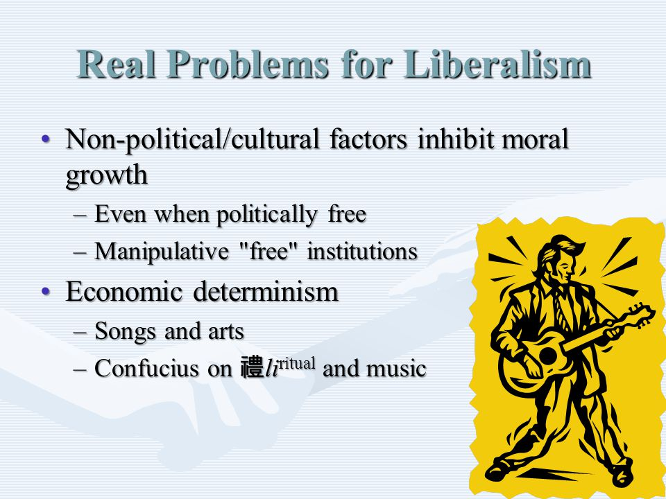 Real Problems for Liberalism Non ‑ political/cultural factors inhibit moral growthNon ‑ political/cultural factors inhibit moral growth –Even when politically free –Manipulative free institutions Economic determinismEconomic determinism –Songs and arts –Confucius on 禮 li ritual and music