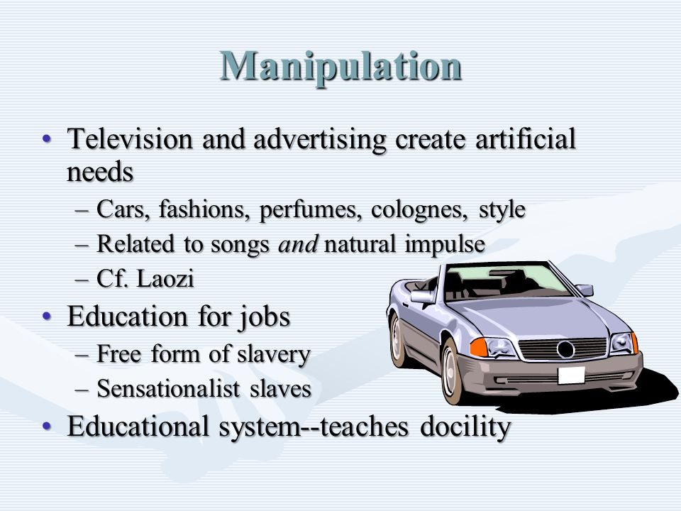 Manipulation Television and advertising create artificial needsTelevision and advertising create artificial needs –Cars, fashions, perfumes, colognes, style –Related to songs and natural impulse –Cf.